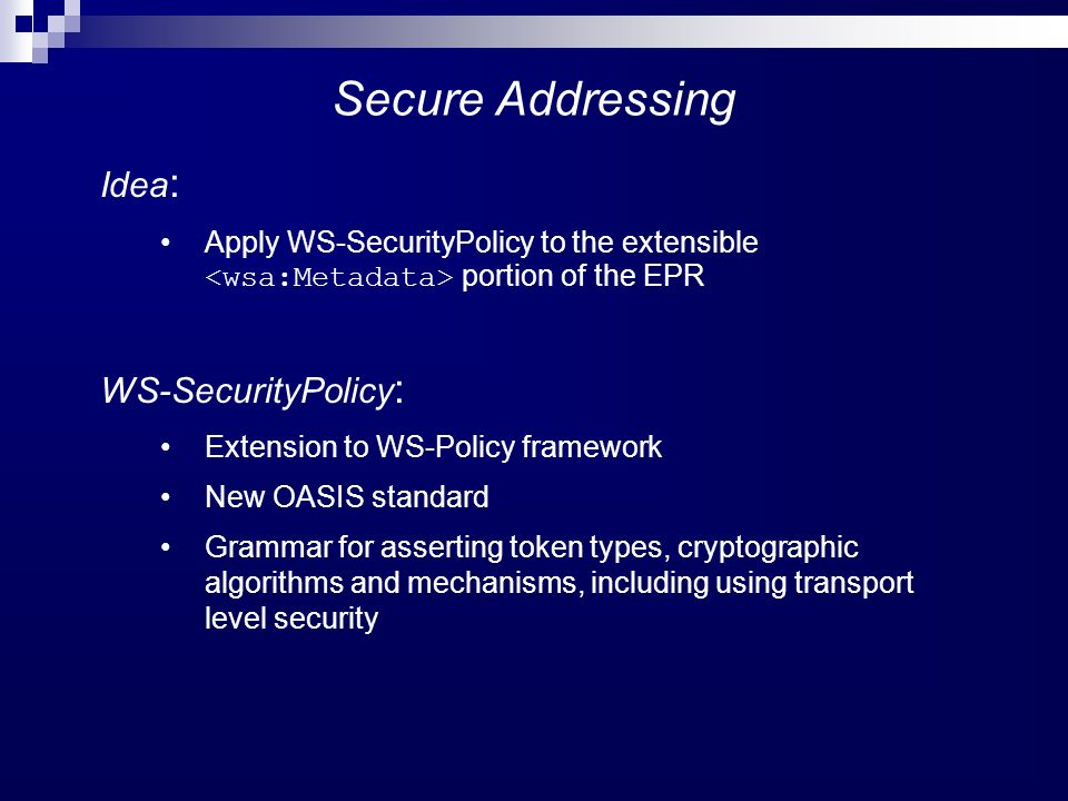 Secure Addressing Idea : Apply WS-SecurityPolicy to the extensible portion of the EPR WS-SecurityPolicy : Extension to WS-Policy framework New OASIS standard Grammar for asserting token types, cryptographic algorithms and mechanisms, including using transport level security