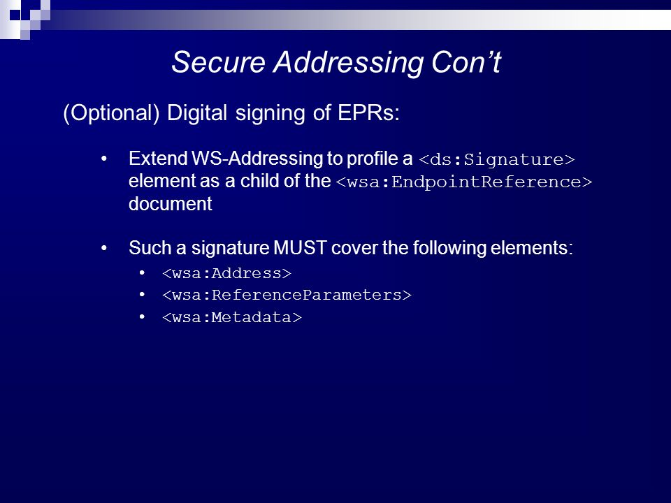 Secure Addressing Cont (Optional) Digital signing of EPRs: Extend WS-Addressing to profile a element as a child of the document Such a signature MUST cover the following elements: