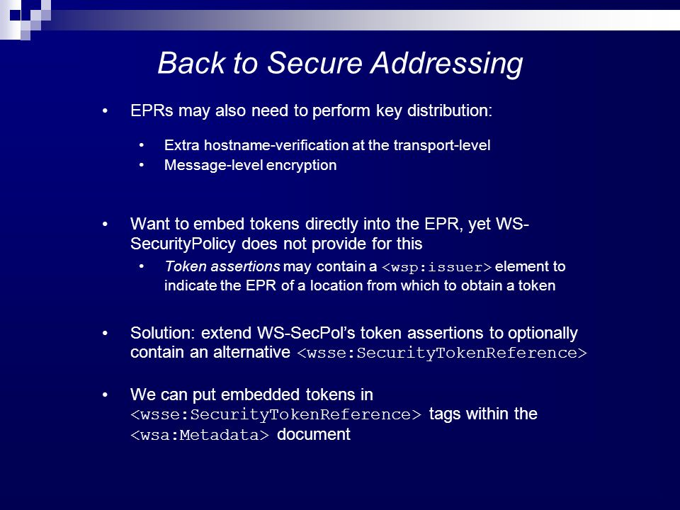 Back to Secure Addressing EPRs may also need to perform key distribution: Extra hostname-verification at the transport-level Message-level encryption Want to embed tokens directly into the EPR, yet WS- SecurityPolicy does not provide for this Token assertions may contain a element to indicate the EPR of a location from which to obtain a token Solution: extend WS-SecPols token assertions to optionally contain an alternative We can put embedded tokens in tags within the document