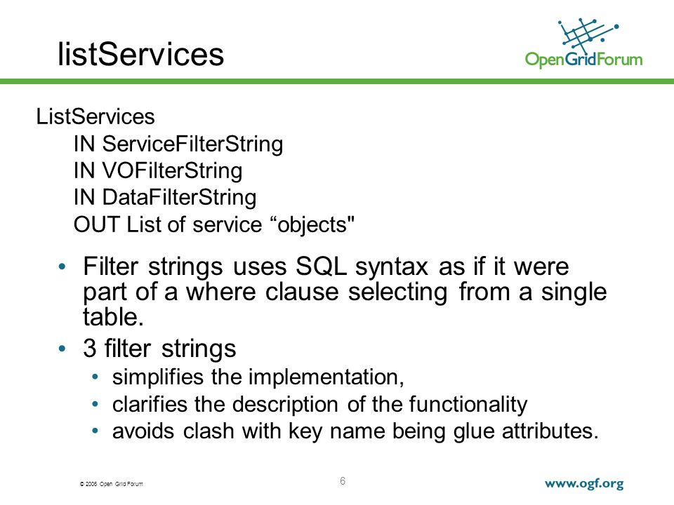 © 2006 Open Grid Forum 6 listServices Filter strings uses SQL syntax as if it were part of a where clause selecting from a single table. 3 filter stri
