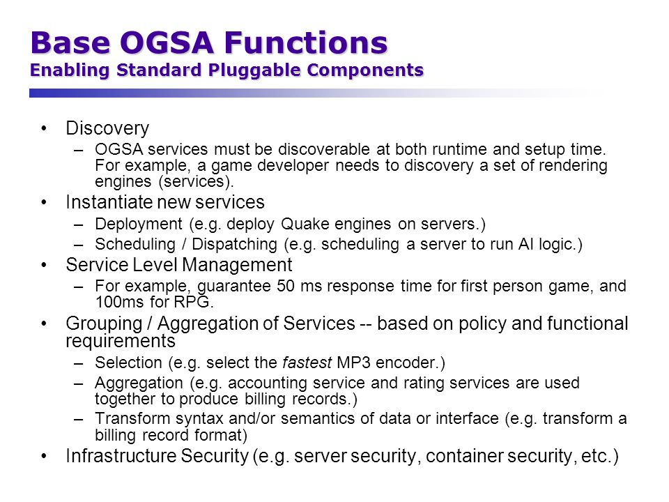 Base OGSA Functions Enabling Standard Pluggable Components Discovery –OGSA services must be discoverable at both runtime and setup time. For example,