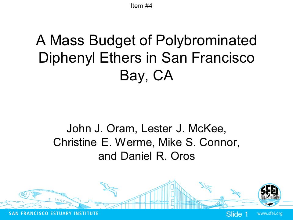 Item #4 Slide 1 A Mass Budget of Polybrominated Diphenyl Ethers in San Francisco Bay, CA John J. Oram, Lester J. McKee, Christine E. Werme, Mike S. Co