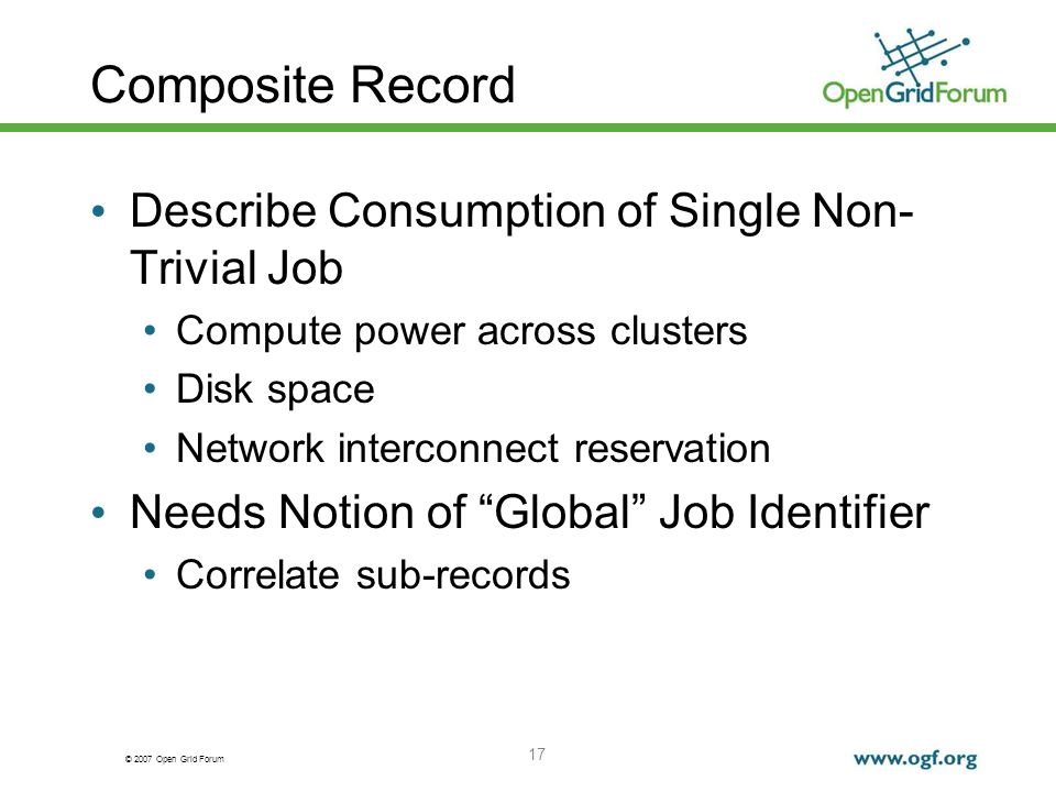© 2007 Open Grid Forum 17 Composite Record Describe Consumption of Single Non- Trivial Job Compute power across clusters Disk space Network interconnect reservation Needs Notion of Global Job Identifier Correlate sub-records