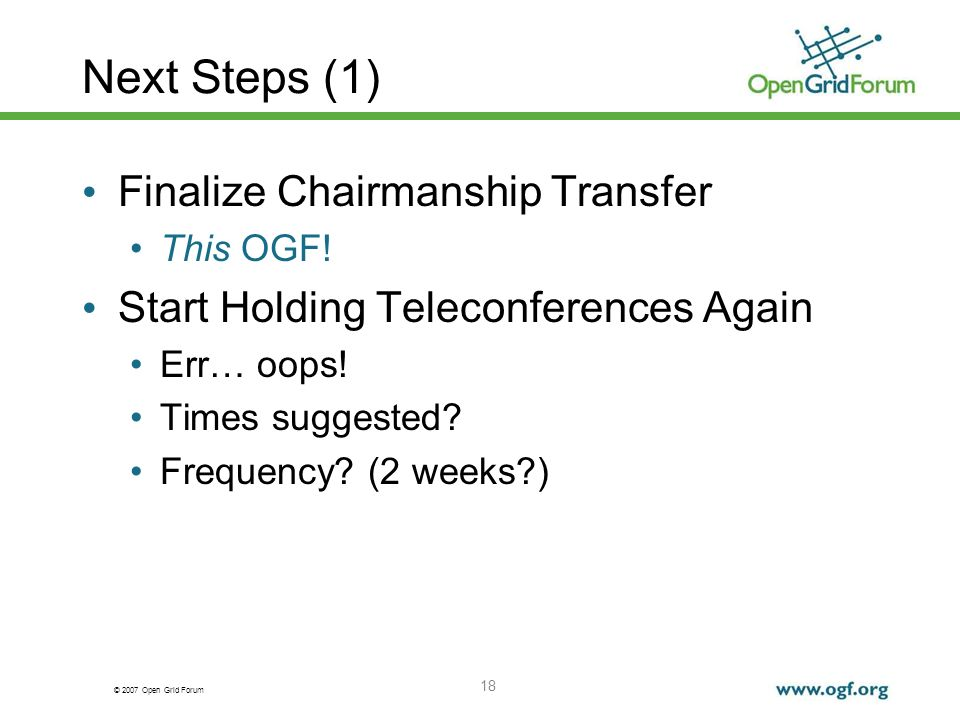 © 2007 Open Grid Forum 18 Next Steps (1) Finalize Chairmanship Transfer This OGF.