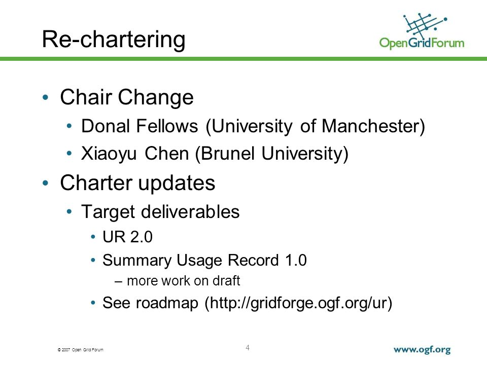 © 2007 Open Grid Forum Re-chartering Chair Change Donal Fellows (University of Manchester) Xiaoyu Chen (Brunel University) Charter updates Target deliverables UR 2.0 Summary Usage Record 1.0 –more work on draft See roadmap (http://gridforge.ogf.org/ur) 4
