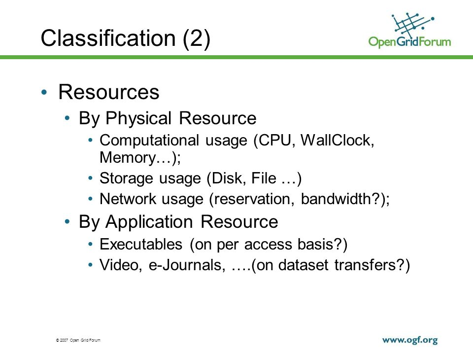 © 2007 Open Grid Forum Classification (2) Resources By Physical Resource Computational usage (CPU, WallClock, Memory…); Storage usage (Disk, File …) Network usage (reservation, bandwidth?); By Application Resource Executables (on per access basis?) Video, e-Journals, ….(on dataset transfers?)