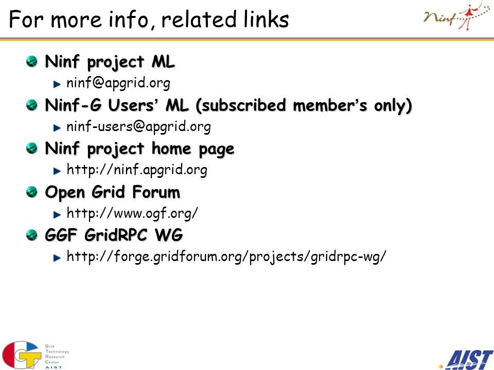 For more info, related links Ninf project ML Ninf-G Users ML (subscribed member s only) Ninf project home page   Open Grid Forum   GGF GridRPC WG