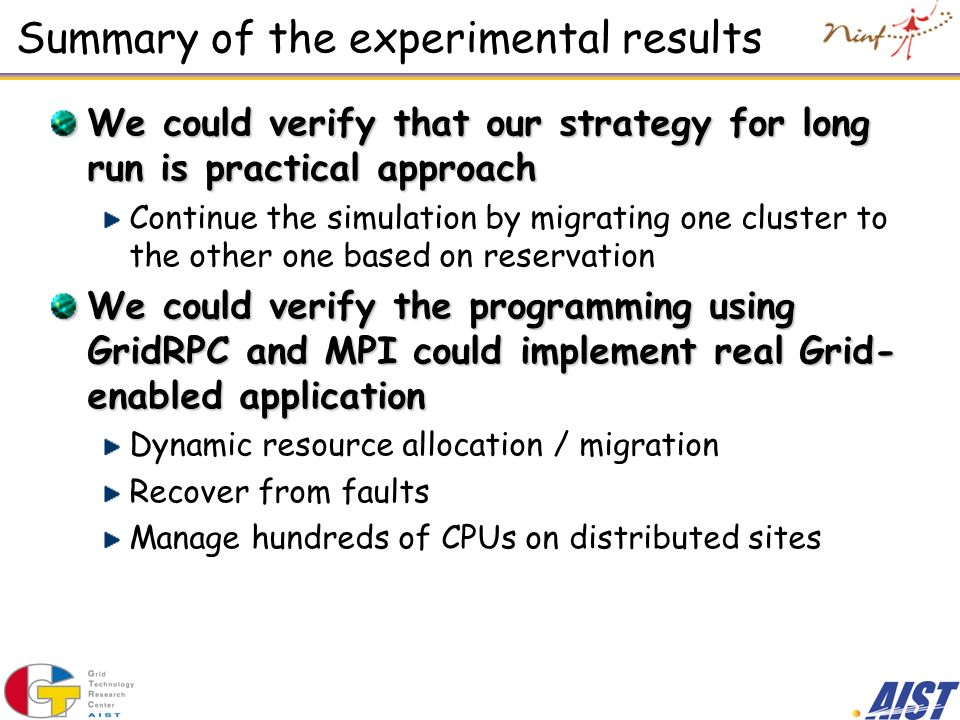 Summary of the experimental results We could verify that our strategy for long run is practical approach Continue the simulation by migrating one cluster to the other one based on reservation We could verify the programming using GridRPC and MPI could implement real Grid- enabled application Dynamic resource allocation / migration Recover from faults Manage hundreds of CPUs on distributed sites