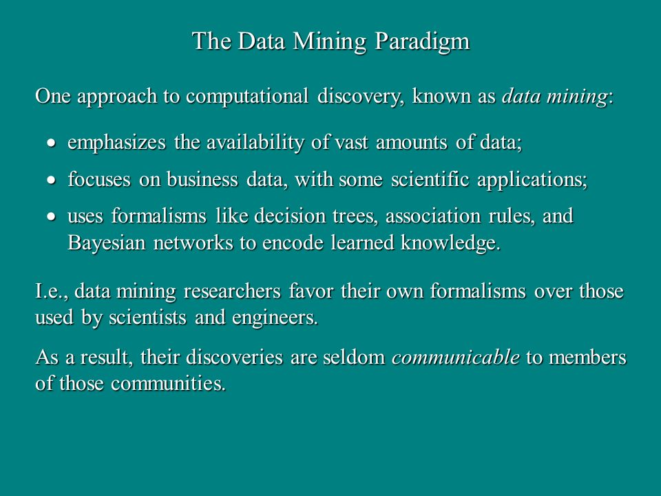 The Data Mining Paradigm emphasizes the availability of vast amounts of data; emphasizes the availability of vast amounts of data; focuses on business data, with some scientific applications; focuses on business data, with some scientific applications; uses formalisms like decision trees, association rules, and Bayesian networks to encode learned knowledge.