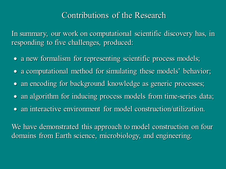 Contributions of the Research a new formalism for representing scientific process models; a new formalism for representing scientific process models; a computational method for simulating these models behavior; a computational method for simulating these models behavior; an encoding for background knowledge as generic processes; an encoding for background knowledge as generic processes; an algorithm for inducing process models from time-series data; an algorithm for inducing process models from time-series data; an interactive environment for model construction/utilization.