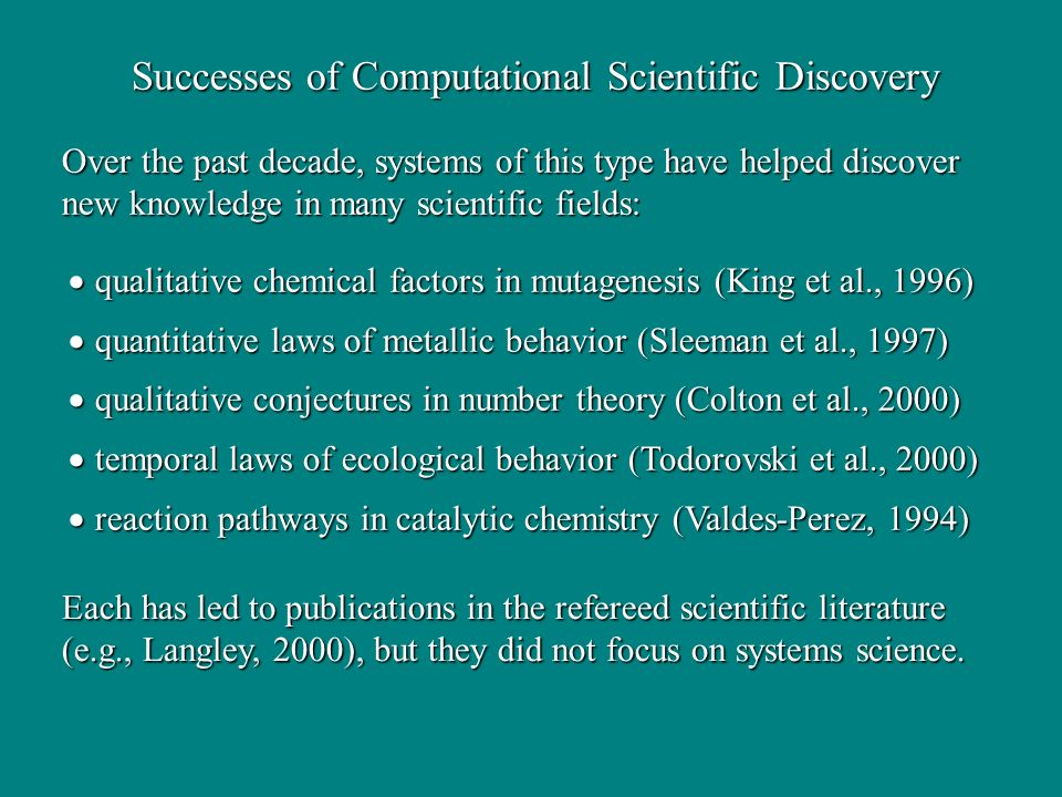 Successes of Computational Scientific Discovery Over the past decade, systems of this type have helped discover new knowledge in many scientific fields: qualitative chemical factors in mutagenesis (King et al., 1996) qualitative chemical factors in mutagenesis (King et al., 1996) quantitative laws of metallic behavior (Sleeman et al., 1997) quantitative laws of metallic behavior (Sleeman et al., 1997) qualitative conjectures in number theory (Colton et al., 2000) qualitative conjectures in number theory (Colton et al., 2000) temporal laws of ecological behavior (Todorovski et al., 2000) temporal laws of ecological behavior (Todorovski et al., 2000) reaction pathways in catalytic chemistry (Valdes-Perez, 1994) reaction pathways in catalytic chemistry (Valdes-Perez, 1994) Each has led to publications in the refereed scientific literature (e.g., Langley, 2000), but they did not focus on systems science.