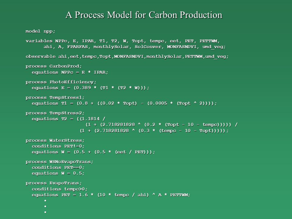 A Process Model for Carbon Production model npp; variables NPPc, E, IPAR, T1, T2, W, Topt, tempc, eet, PET, PETTWM, ahi, A, FPARFAS, monthlySolar, SolConver, MONFASNDVI, umd_veg; ahi, A, FPARFAS, monthlySolar, SolConver, MONFASNDVI, umd_veg; observable ahi,eet,tempc,Topt,MONFASNDVI,monthlySolar,PETTWM,umd_veg; process CarbonProd; equations NPPc = E * IPAR; equations NPPc = E * IPAR; process PhotoEfficiency; equations E = (0.389 * (T1 * (T2 * W))); equations E = (0.389 * (T1 * (T2 * W))); process TempStress1; equations T1 = (0.8 + ((0.02 * Topt) - ( * (Topt ^ 2)))); equations T1 = (0.8 + ((0.02 * Topt) - ( * (Topt ^ 2)))); process TempStress2; equations T2 = (( / equations T2 = (( / (1 + ( ^ (0.2 * (Topt tempc))))) / (1 + ( ^ (0.2 * (Topt tempc))))) / (1 + ( ^ (0.3 * (tempc Topt))))); (1 + ( ^ (0.3 * (tempc Topt))))); process WaterStress; conditions PET!=0; conditions PET!=0; equations W = (0.5 + (0.5 * (eet / PET))); equations W = (0.5 + (0.5 * (eet / PET))); process WSNoEvapoTrans; conditions PET==0; conditions PET==0; equations W = 0.5; equations W = 0.5; process EvapoTrans; conditions tempc>0; conditions tempc>0; equations PET = 1.6 * (10 * tempc / ahi) ^ A * PETTWM; equations PET = 1.6 * (10 * tempc / ahi) ^ A * PETTWM;