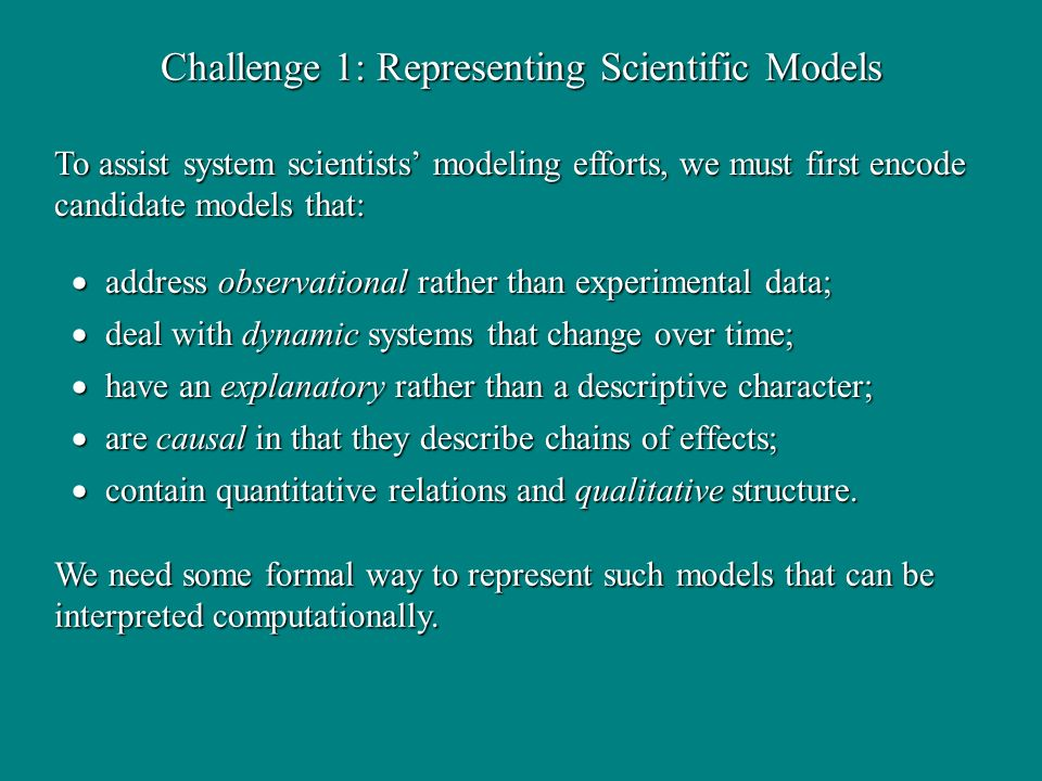 Challenge 1: Representing Scientific Models address observational rather than experimental data; address observational rather than experimental data; deal with dynamic systems that change over time; deal with dynamic systems that change over time; have an explanatory rather than a descriptive character; have an explanatory rather than a descriptive character; are causal in that they describe chains of effects; are causal in that they describe chains of effects; contain quantitative relations and qualitative structure.