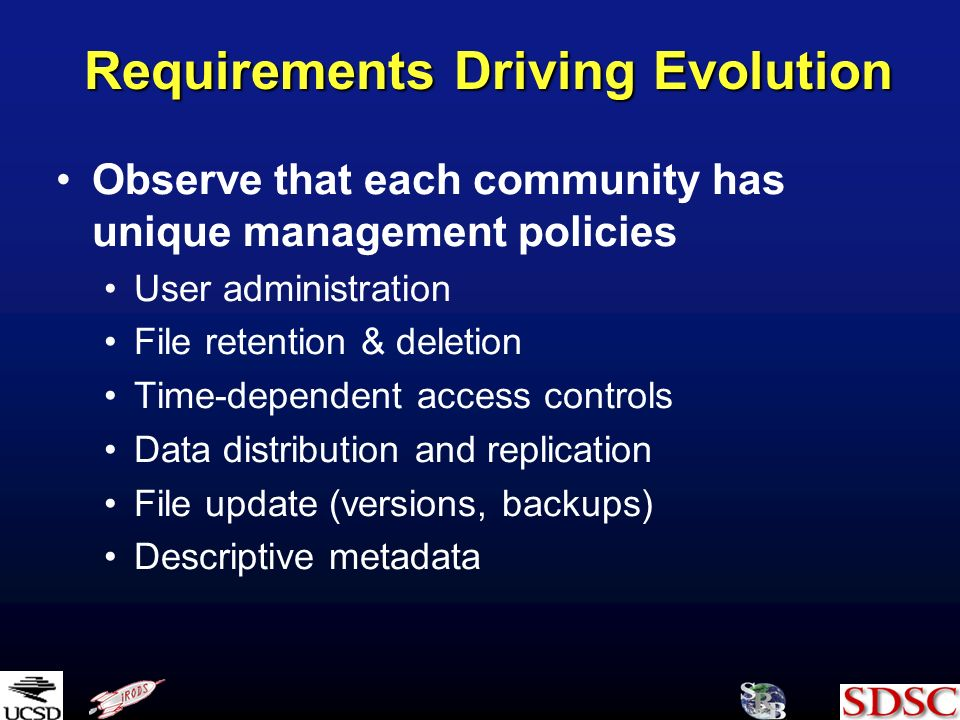 Requirements Driving Evolution Observe that each community has unique management policies User administration File retention & deletion Time-dependent