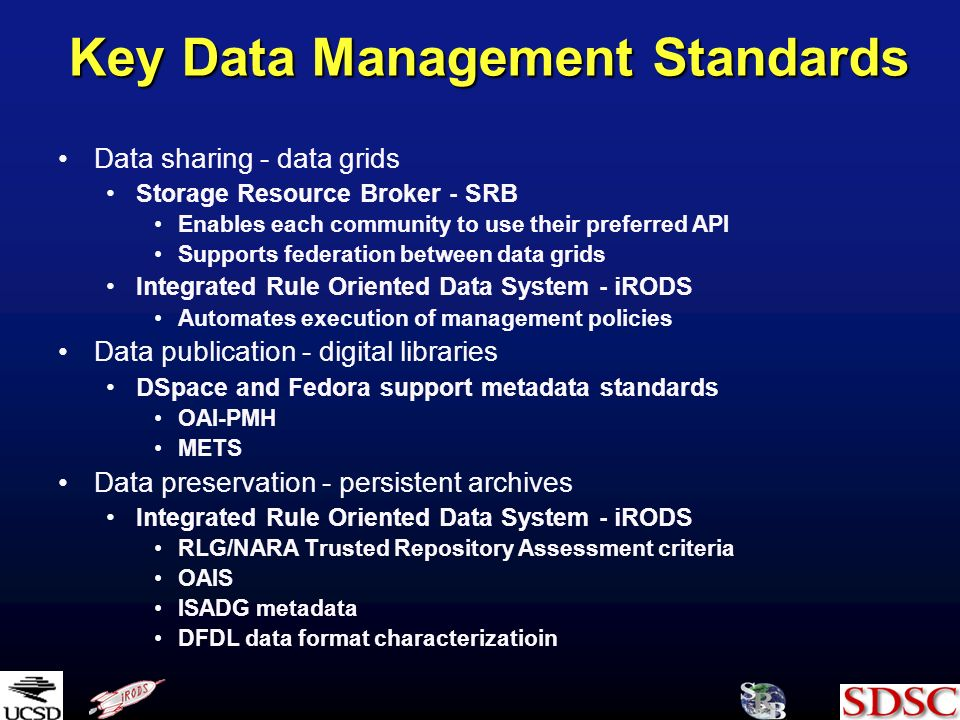 Key Data Management Standards Data sharing - data grids Storage Resource Broker - SRB Enables each community to use their preferred API Supports federation between data grids Integrated Rule Oriented Data System - iRODS Automates execution of management policies Data publication - digital libraries DSpace and Fedora support metadata standards OAI-PMH METS Data preservation - persistent archives Integrated Rule Oriented Data System - iRODS RLG/NARA Trusted Repository Assessment criteria OAIS ISADG metadata DFDL data format characterizatioin
