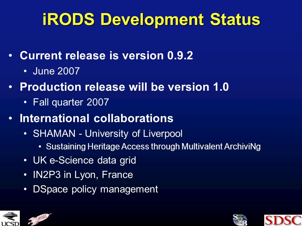 iRODS Development Status Current release is version June 2007 Production release will be version 1.0 Fall quarter 2007 International collaborations SHAMAN - University of Liverpool Sustaining Heritage Access through Multivalent ArchiviNg UK e-Science data grid IN2P3 in Lyon, France DSpace policy management