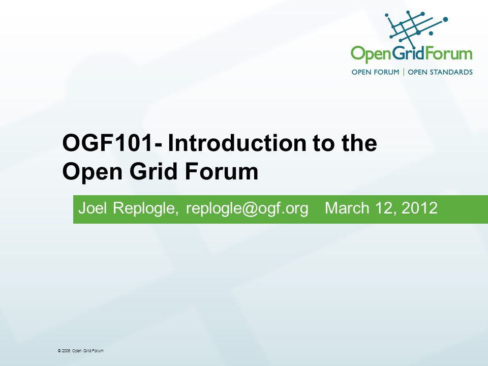 © 2006 Open Grid Forum Joel Replogle, replogle@ogf.org March 12, 2012 OGF101- Introduction to the Open Grid Forum