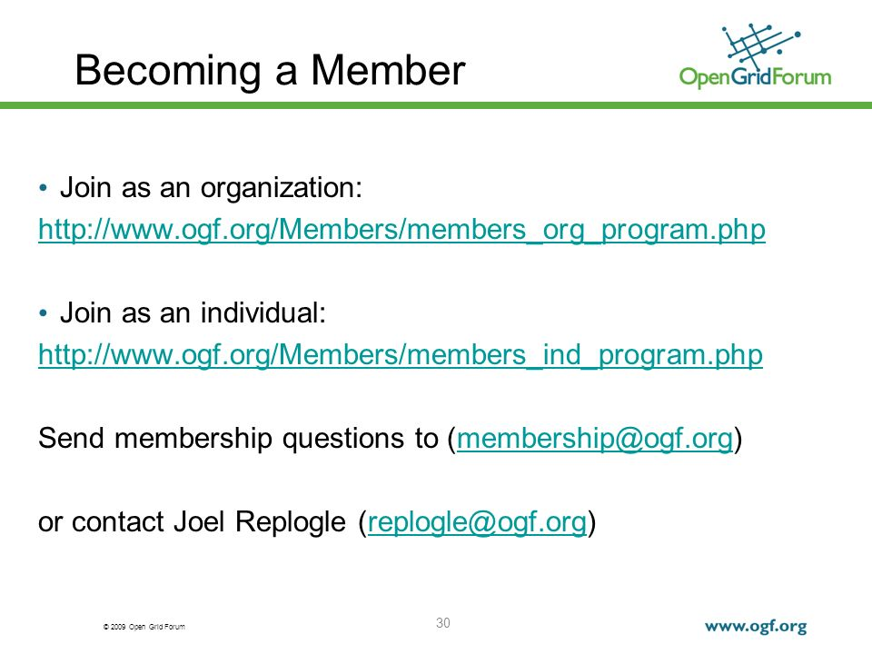© 2009 Open Grid Forum 30 Becoming a Member Join as an organization: http://www.ogf.org/Members/members_org_program.php Join as an individual: http://www.ogf.org/Members/members_ind_program.php Send membership questions to (membership@ogf.org)membership@ogf.org or contact Joel Replogle (replogle@ogf.org)replogle@ogf.org