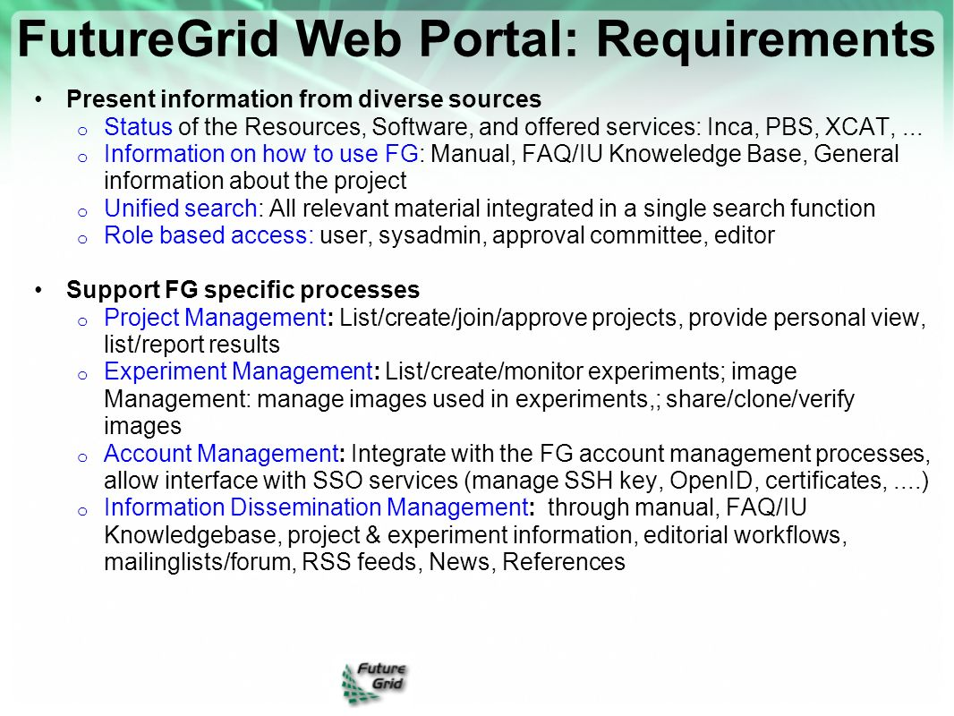 FutureGrid Web Portal: Requirements Present information from diverse sources o Status of the Resources, Software, and offered services: Inca, PBS, XCA