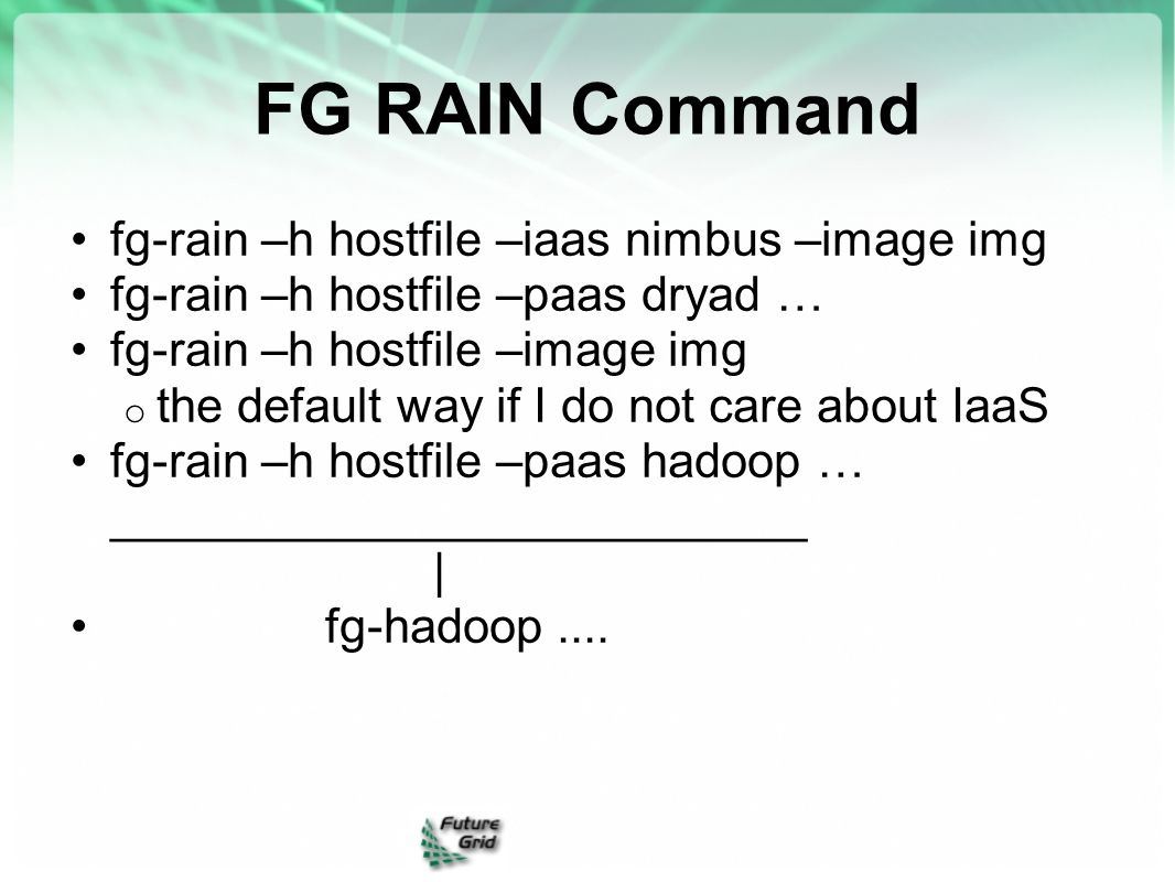 FG RAIN Command fg-rain –h hostfile –iaas nimbus –image img fg-rain –h hostfile –paas dryad … fg-rain –h hostfile –image img o the default way if I do