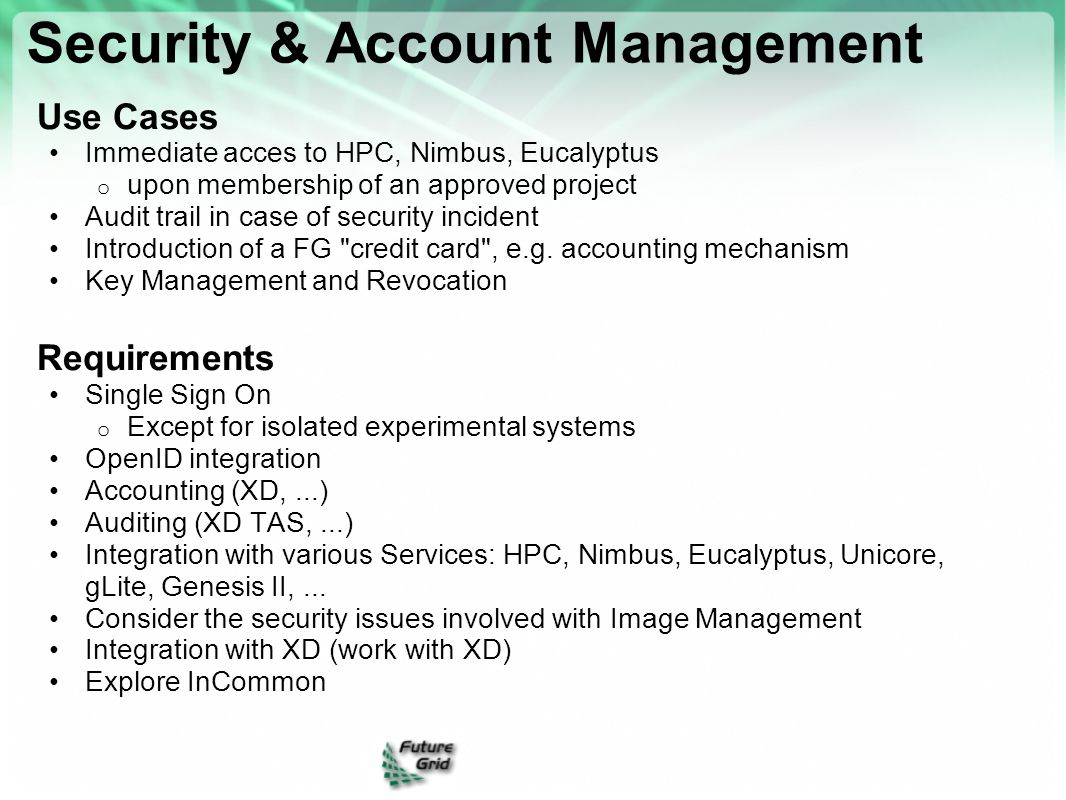 Use Cases Immediate acces to HPC, Nimbus, Eucalyptus o upon membership of an approved project Audit trail in case of security incident Introduction of