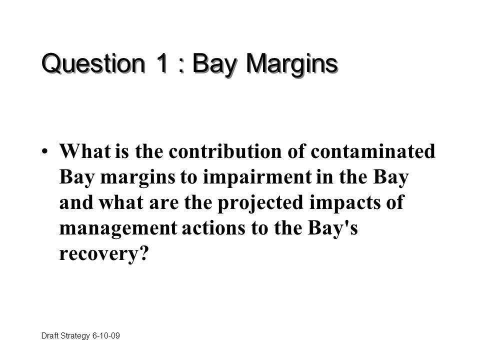 Draft Strategy 6-10-09 Question 1 : Bay Margins What is the contribution of contaminated Bay margins to impairment in the Bay and what are the projected impacts of management actions to the Bay s recovery