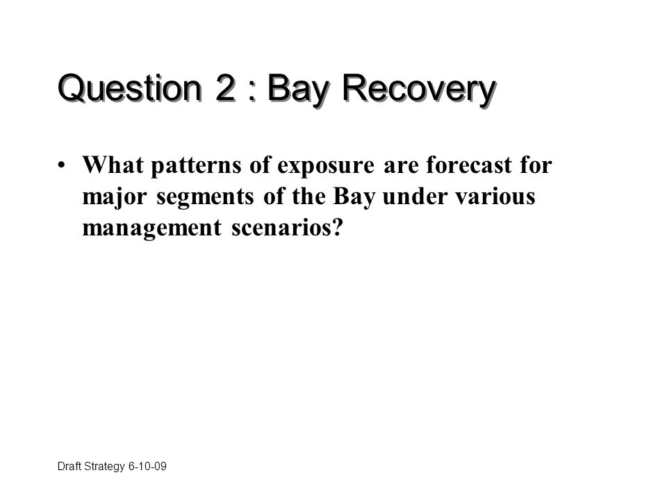 Draft Strategy 6-10-09 Question 2 : Bay Recovery What patterns of exposure are forecast for major segments of the Bay under various management scenarios