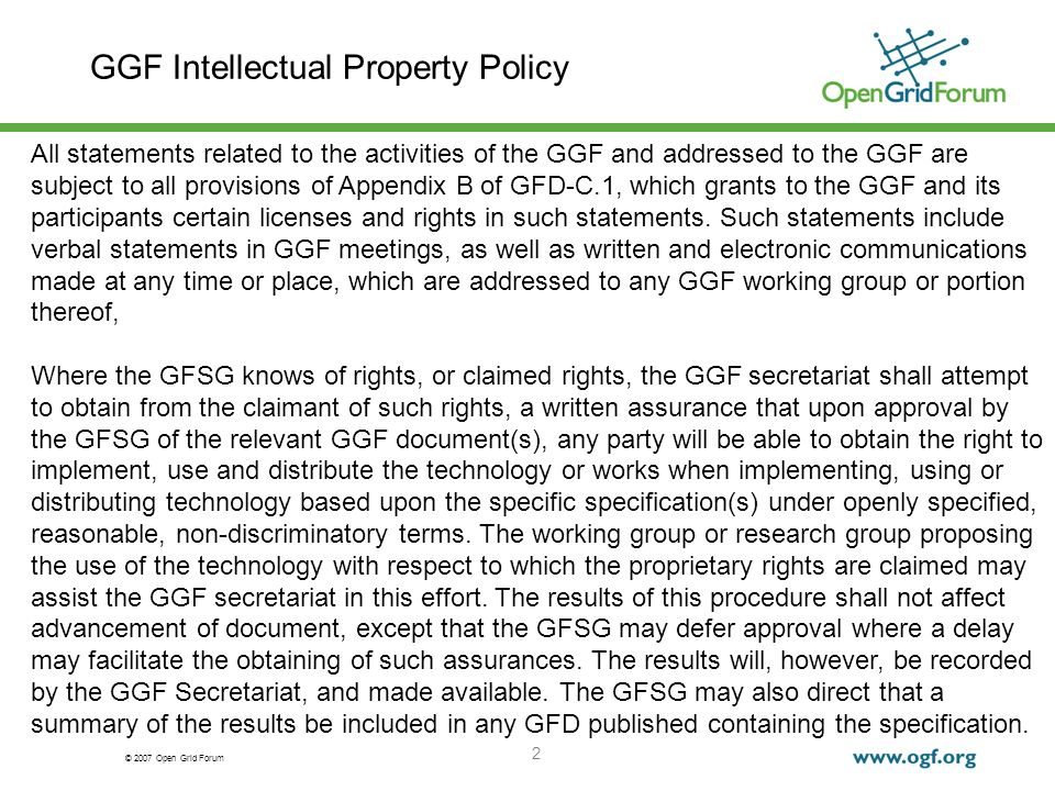 © 2007 Open Grid Forum 2 GGF Intellectual Property Policy All statements related to the activities of the GGF and addressed to the GGF are subject to all provisions of Appendix B of GFD-C.1, which grants to the GGF and its participants certain licenses and rights in such statements.