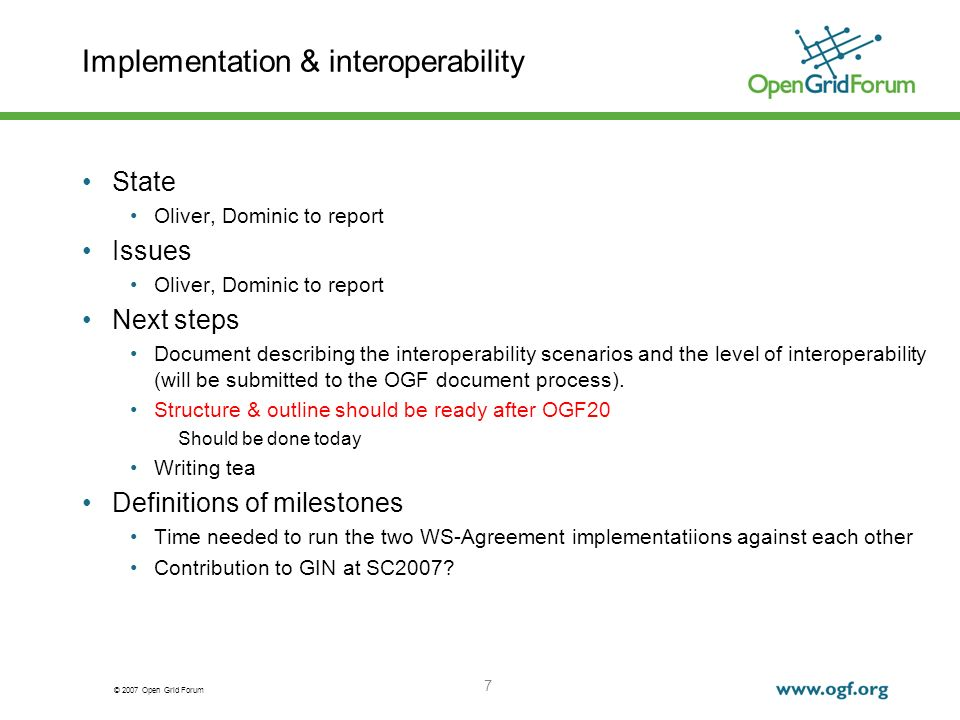 © 2007 Open Grid Forum 7 Implementation & interoperability State Oliver, Dominic to report Issues Oliver, Dominic to report Next steps Document describing the interoperability scenarios and the level of interoperability (will be submitted to the OGF document process).