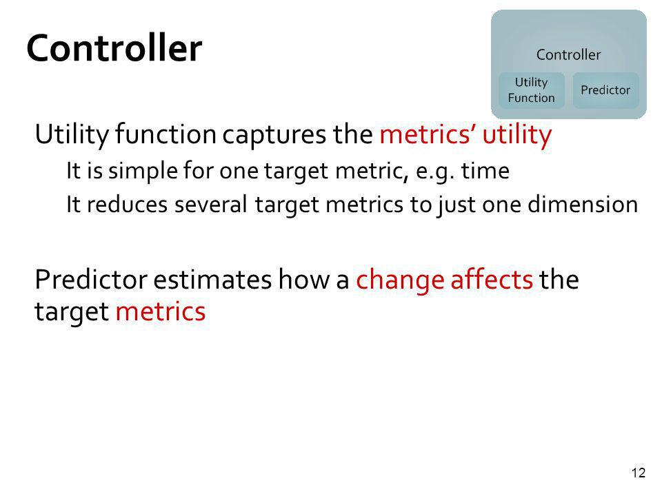 12 Controller Utility function captures the metrics utility It is simple for one target metric, e.g. time It reduces several target metrics to just on
