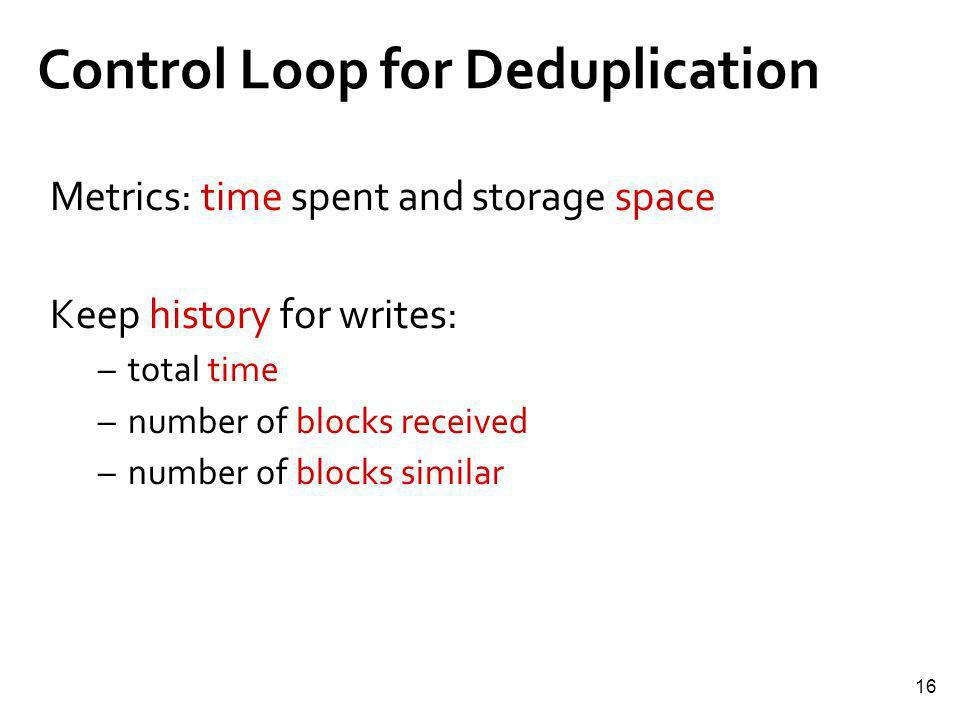 16 Control Loop for Deduplication Metrics: time spent and storage space Keep history for writes: –total time –number of blocks received –number of blo