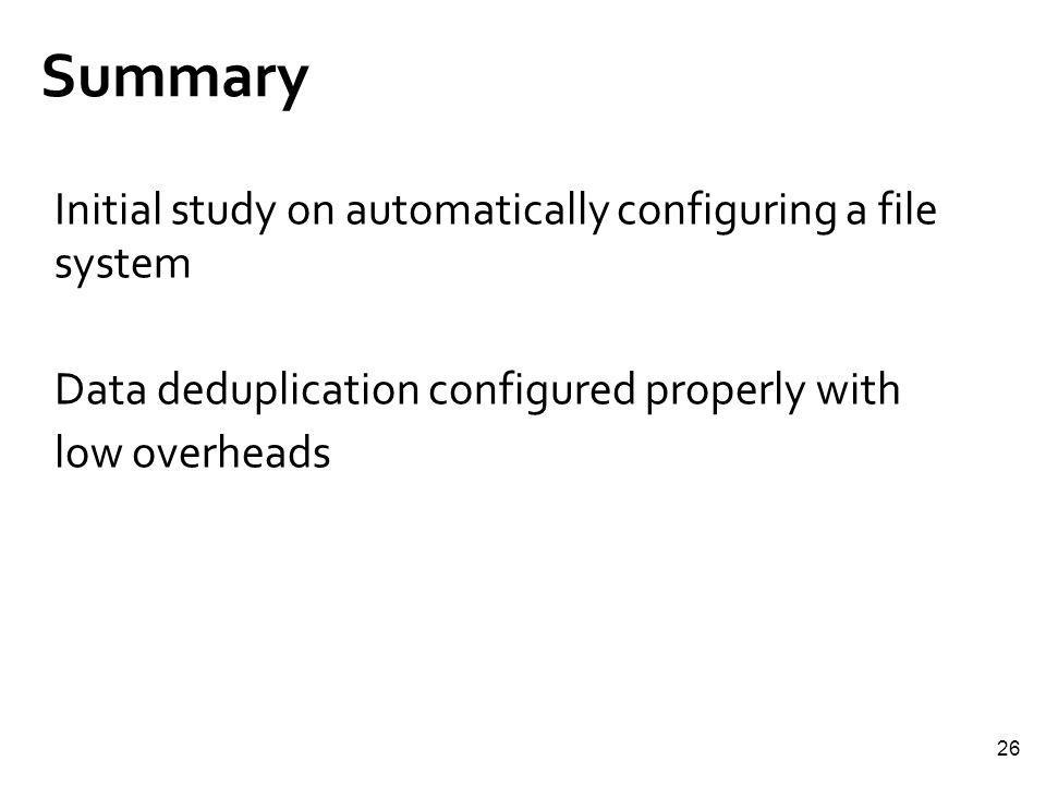 26 Summary Initial study on automatically configuring a file system Data deduplication configured properly with low overheads