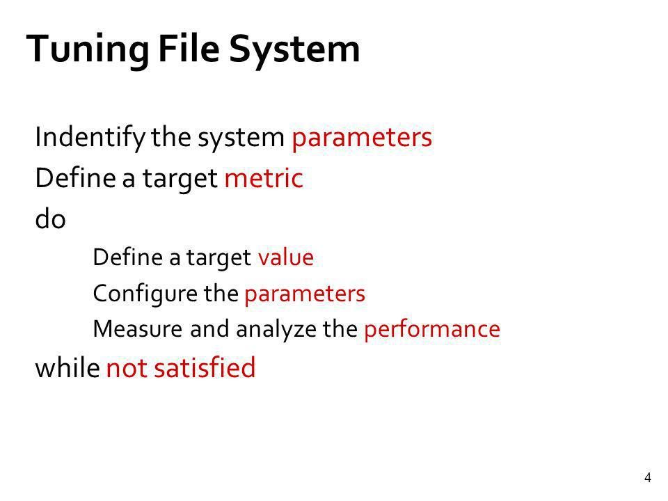 4 Tuning File System Indentify the system parameters Define a target metric do Define a target value Configure the parameters Measure and analyze the