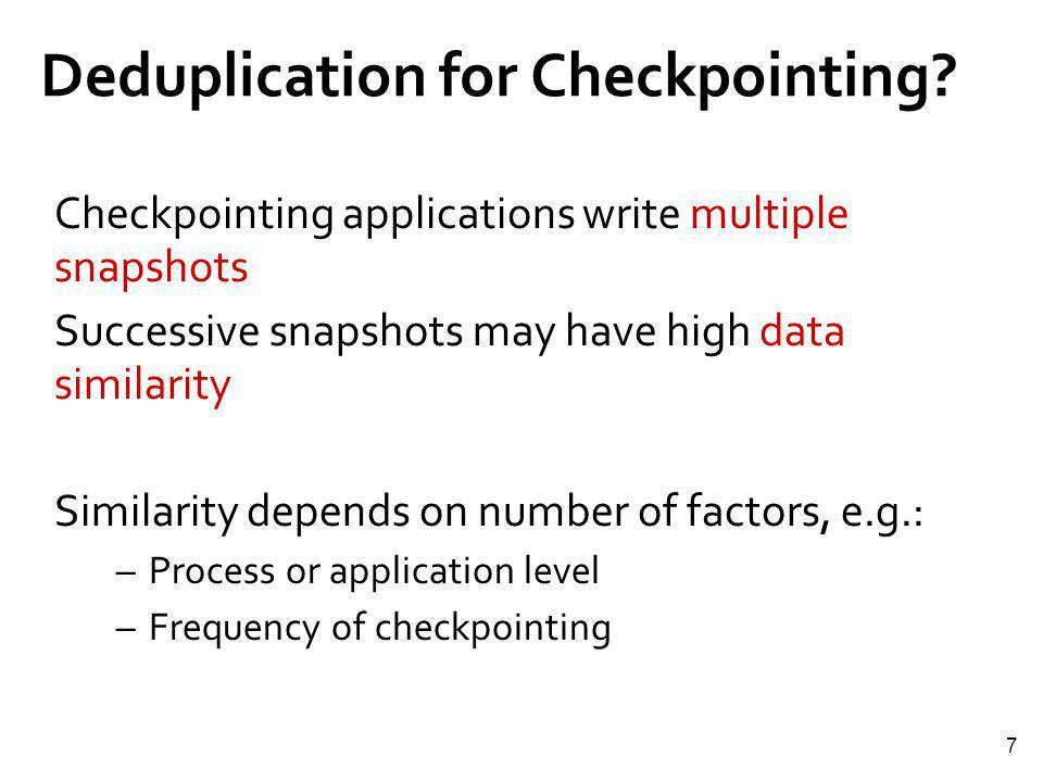 7 Deduplication for Checkpointing? Checkpointing applications write multiple snapshots Successive snapshots may have high data similarity Similarity d
