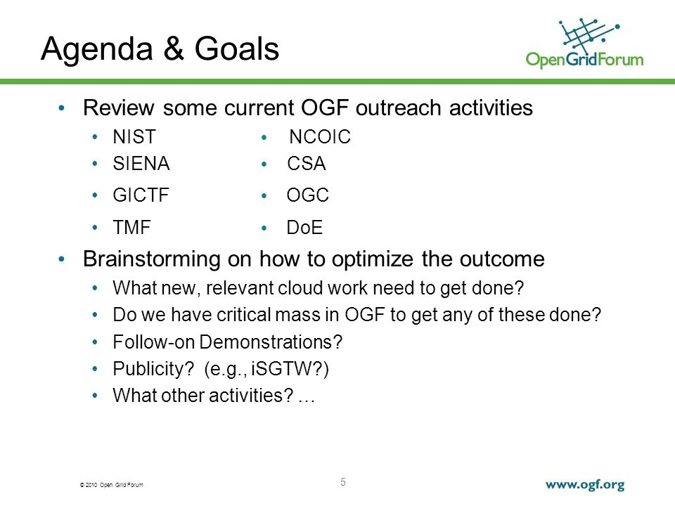 © 2010 Open Grid Forum Agenda & Goals Review some current OGF outreach activities NIST NCOIC SIENA CSA GICTF OGC TMF DoE Brainstorming on how to optimize the outcome What new, relevant cloud work need to get done.