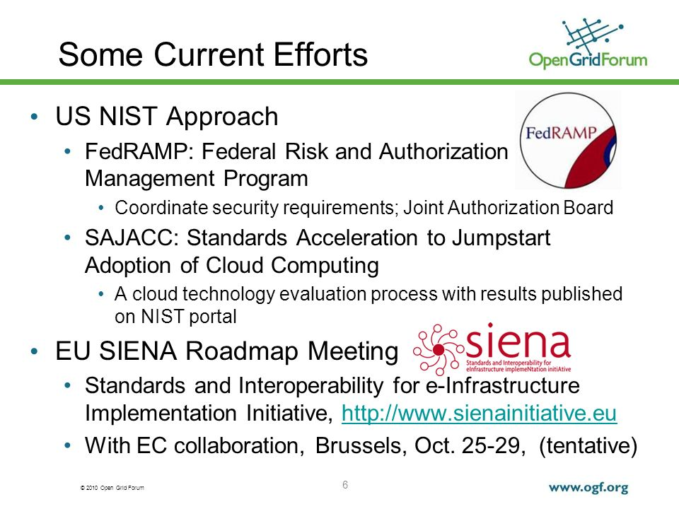 © 2010 Open Grid Forum Some Current Efforts US NIST Approach FedRAMP: Federal Risk and Authorization Management Program Coordinate security requirements; Joint Authorization Board SAJACC: Standards Acceleration to Jumpstart Adoption of Cloud Computing A cloud technology evaluation process with results published on NIST portal EU SIENA Roadmap Meeting Standards and Interoperability for e-Infrastructure Implementation Initiative, http://www.sienainitiative.euhttp://www.sienainitiative.eu With EC collaboration, Brussels, Oct.