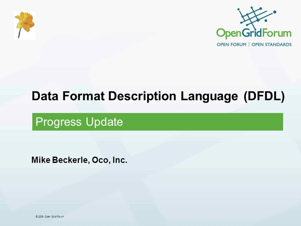 © 2006 Open Grid Forum Data Format Description Language (DFDL) Progress Update Mike Beckerle, Oco, Inc.