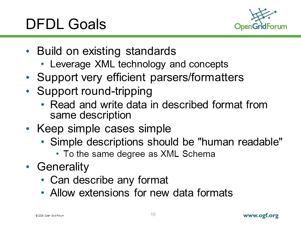 © 2006 Open Grid Forum 10 DFDL Goals Build on existing standards Leverage XML technology and concepts Support very efficient parsers/formatters Suppor
