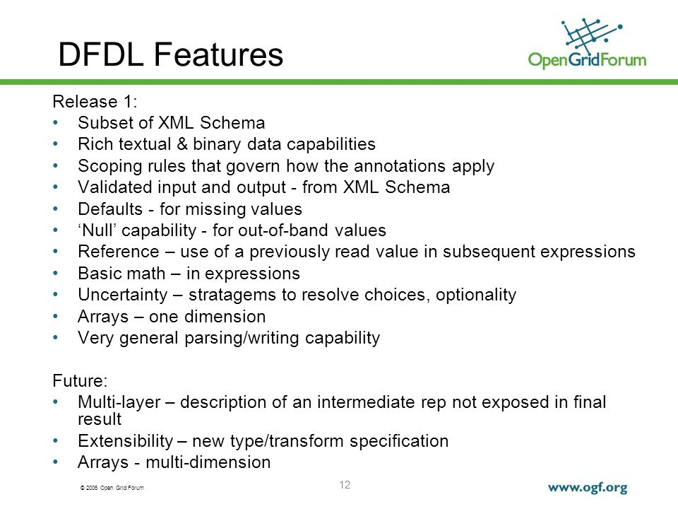 © 2006 Open Grid Forum 12 DFDL Features Release 1: Subset of XML Schema Rich textual & binary data capabilities Scoping rules that govern how the anno