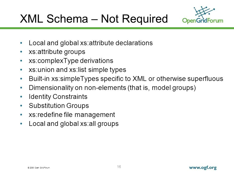 © 2006 Open Grid Forum 16 XML Schema – Not Required Local and global xs:attribute declarations xs:attribute groups xs:complexType derivations xs:union and xs:list simple types Built-in xs:simpleTypes specific to XML or otherwise superfluous Dimensionality on non-elements (that is, model groups) Identity Constraints Substitution Groups xs:redefine file management Local and global xs:all groups