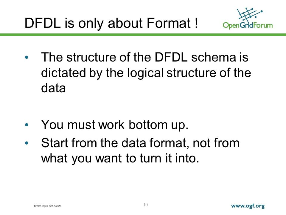 © 2006 Open Grid Forum 19 DFDL is only about Format ! The structure of the DFDL schema is dictated by the logical structure of the data You must work
