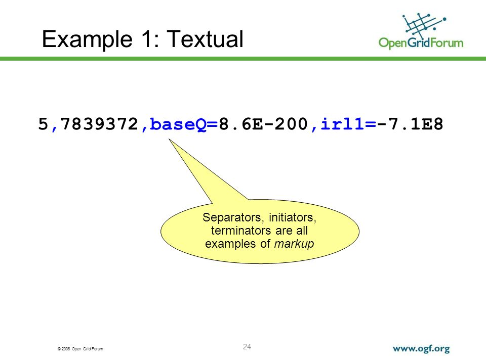© 2006 Open Grid Forum 24 Example 1: Textual 5,7839372,baseQ=8.6E-200,irl1=-7.1E8 Separators, initiators, terminators are all examples of markup
