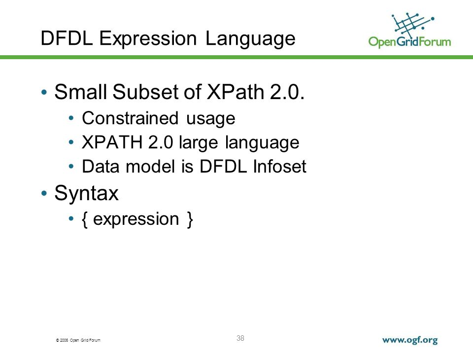 © 2006 Open Grid Forum 38 DFDL Expression Language Small Subset of XPath 2.0. Constrained usage XPATH 2.0 large language Data model is DFDL Infoset Sy