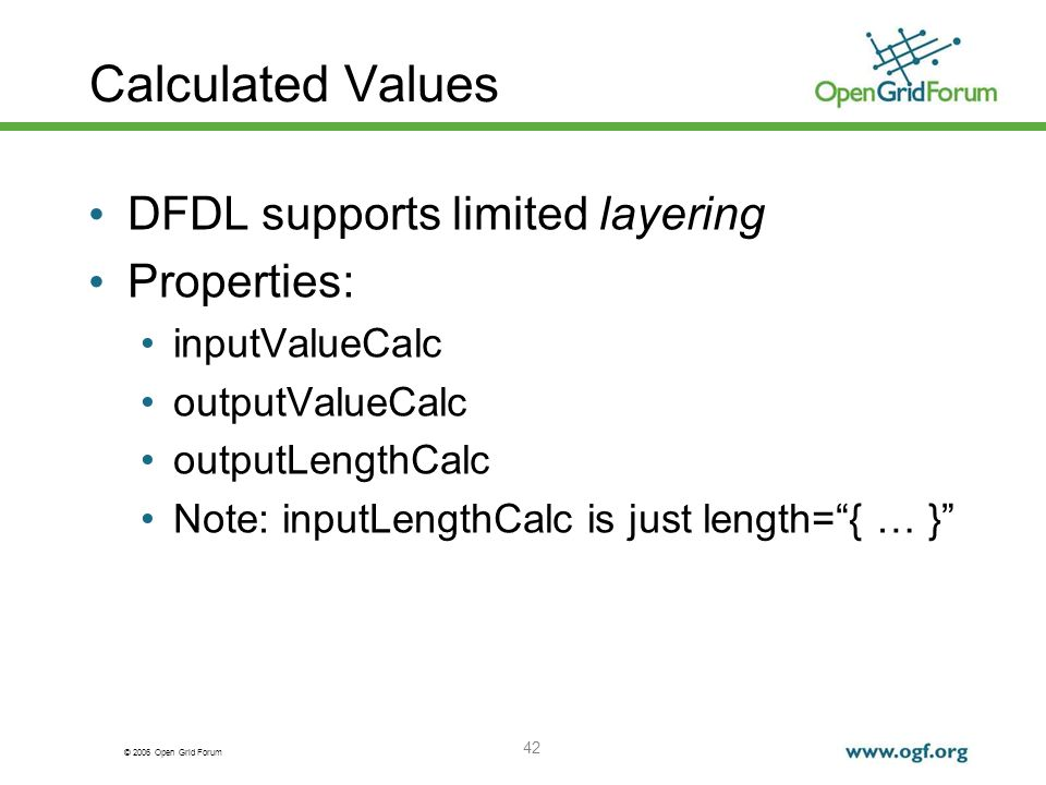 © 2006 Open Grid Forum Calculated Values DFDL supports limited layering Properties: inputValueCalc outputValueCalc outputLengthCalc Note: inputLengthC