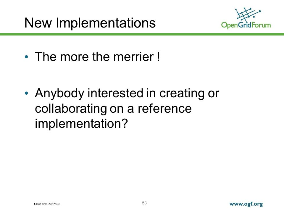 © 2006 Open Grid Forum 53 New Implementations The more the merrier ! Anybody interested in creating or collaborating on a reference implementation?