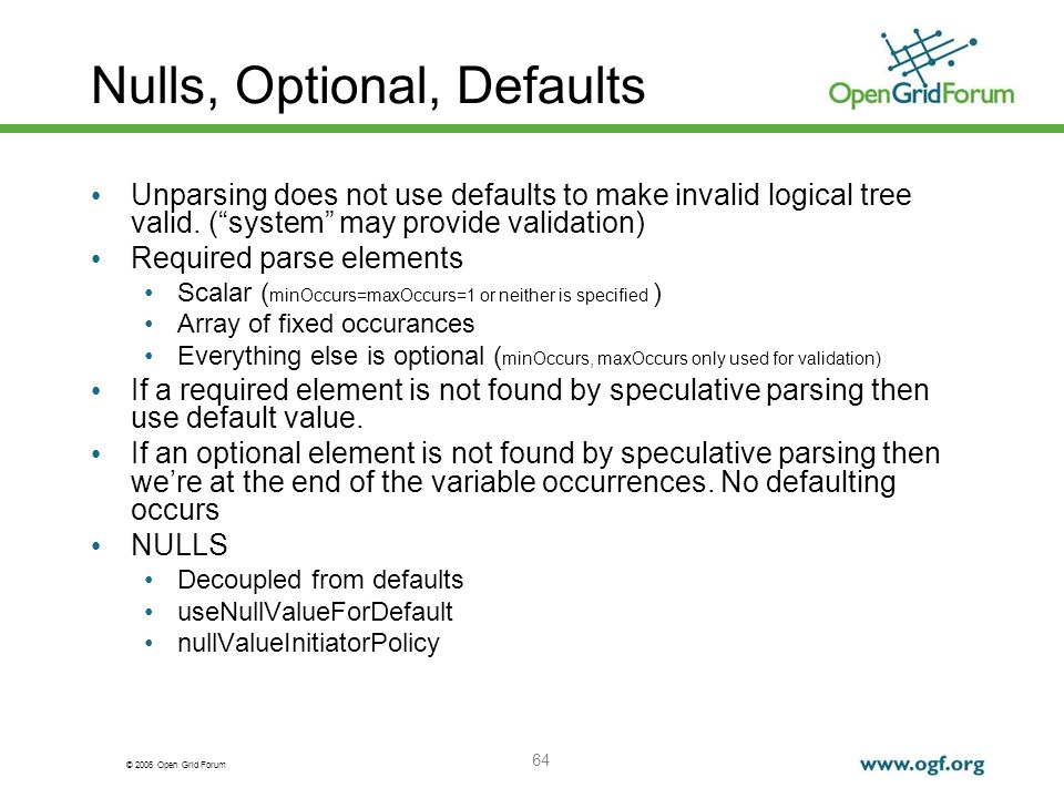 © 2006 Open Grid Forum 64 Nulls, Optional, Defaults Unparsing does not use defaults to make invalid logical tree valid.