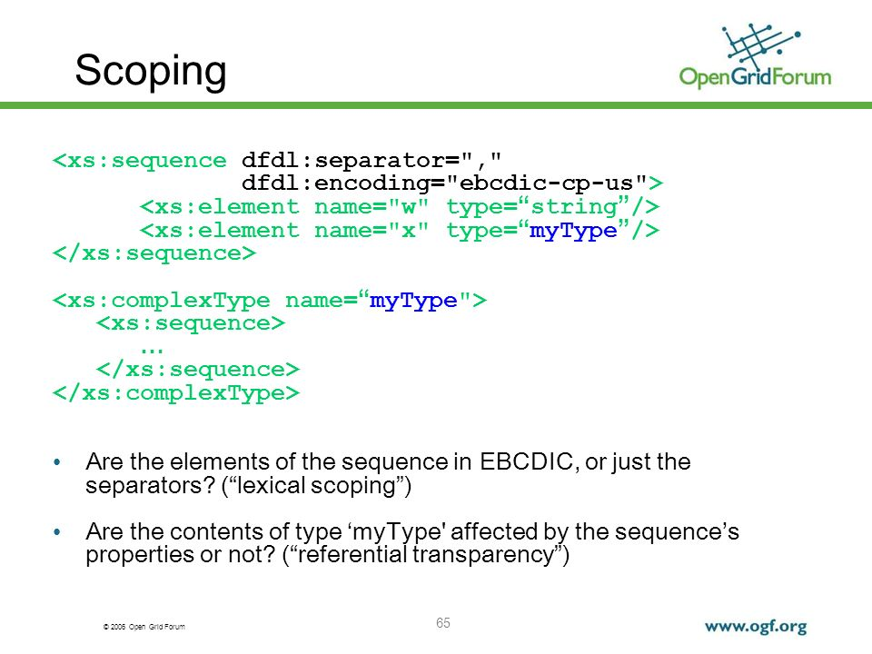 © 2006 Open Grid Forum 65 Scoping <xs:sequence dfdl:separator= , dfdl:encoding= ebcdic-cp-us > … Are the elements of the sequence in EBCDIC, or just the separators.