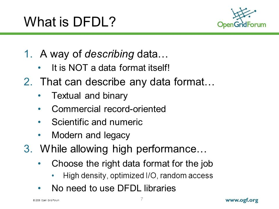 © 2006 Open Grid Forum 7 What is DFDL? 1.A way of describing data… It is NOT a data format itself! 2.That can describe any data format… Textual and bi