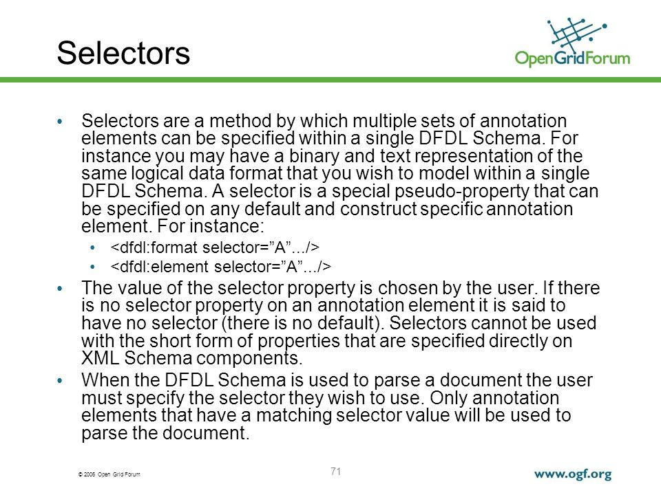 © 2006 Open Grid Forum 71 Selectors Selectors are a method by which multiple sets of annotation elements can be specified within a single DFDL Schema.