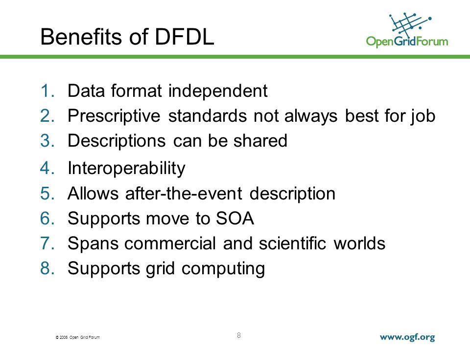 © 2006 Open Grid Forum 8 Benefits of DFDL 1.Data format independent 2.Prescriptive standards not always best for job 3.Descriptions can be shared 4.In
